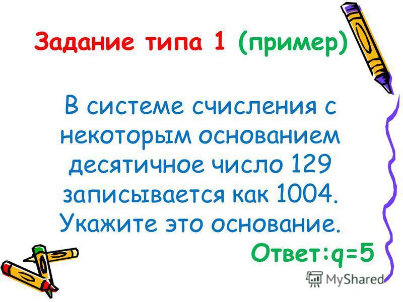 Задание типа 1 (пример) В системе счисления с некоторым основанием десятичное число 129 записывается как 1004. Укажите это основание. Ответ:q=5