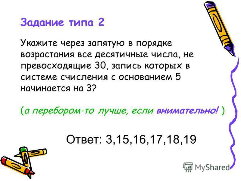 Укажите через запятую в порядке возрастания все десятичные числа, не превосходящие 30, запись которых в системе счисления с основанием 5 начинается на 3? (а перебором-то лучше, если внимательно! ) Ответ: 3,15,16,17,18,19 Задание типа 2