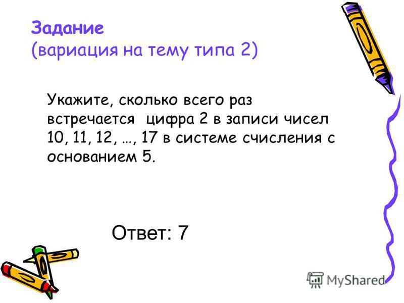 Задание (вариация на тему типа 2) Укажите, сколько всего раз встречается цифра 2 в записи чисел 10, 11, 12, …, 17 в системе счисления с основанием 5. Ответ: 7
