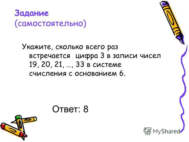 Задание (самостоятельно) Укажите, сколько всего раз встречается цифра 3 в записи чисел 19, 20, 21, …, 33 в системе счисления с основанием 6. Ответ: 8