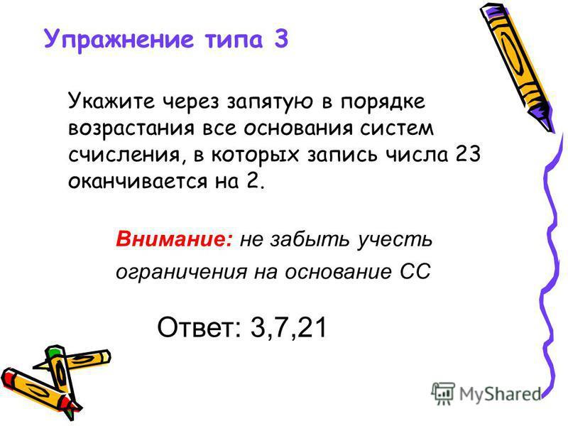 Упражнение типа 3 Укажите через запятую в порядке возрастания все основания систем счисления, в которых запись числа 23 оканчивается на 2. Ответ: 3,7,21 Внимание: не забыть учесть ограничения на основание СС