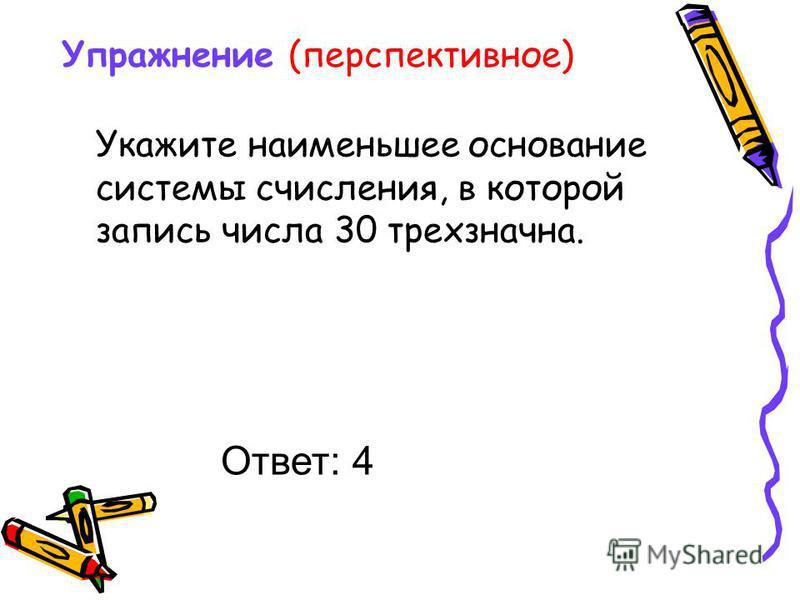 Упражнение (перспективное) Укажите наименьшее основание системы счисления, в которой запись числа 30 трехзначная. Ответ: 4