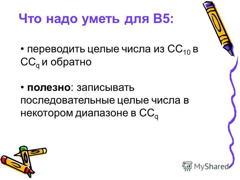 Что надо уметь для В5: переводить целые числа из СС 10 в СС q и обратно полезно: записывать последовательные целые числа в некотором диапазоне в СС q