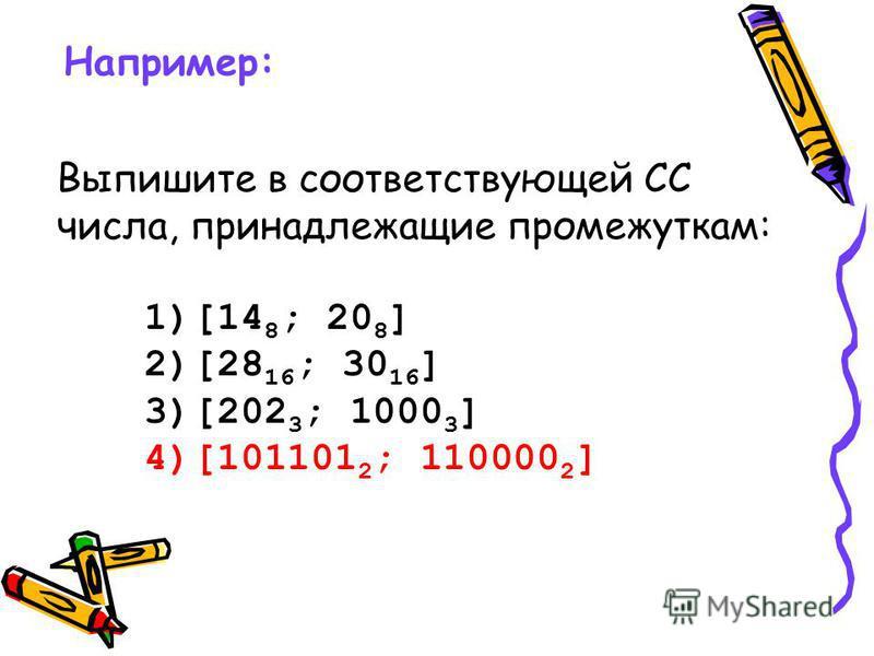 Например: Выпишите в соответствующей СС числа, принадлежащие промежуткам: 1)[14 8 ; 20 8 ] 2)[28 16 ; 30 16 ] 3)[202 3 ; 1000 3 ] 4)[101101 2 ; 110000 2 ]