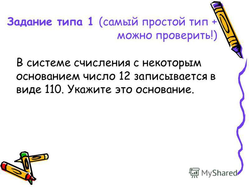 Задание типа 1 (самый простой тип + можно проверить!) В системе счисления с некоторым основанием число 12 записывается в виде 110. Укажите это основание.