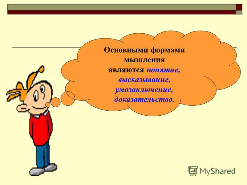 Основными формами мышления являются понятие, высказывание, умозаключение, доказательство.