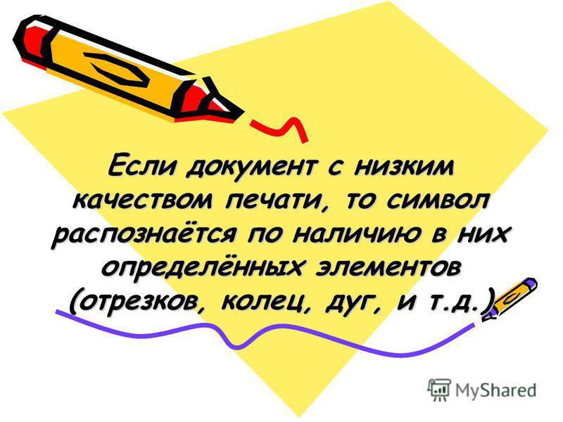 Если документ с низким качеством печати, то символ распознаётся по наличию в них определённых элементов (отрезков, колец, дуг, и т.д.)