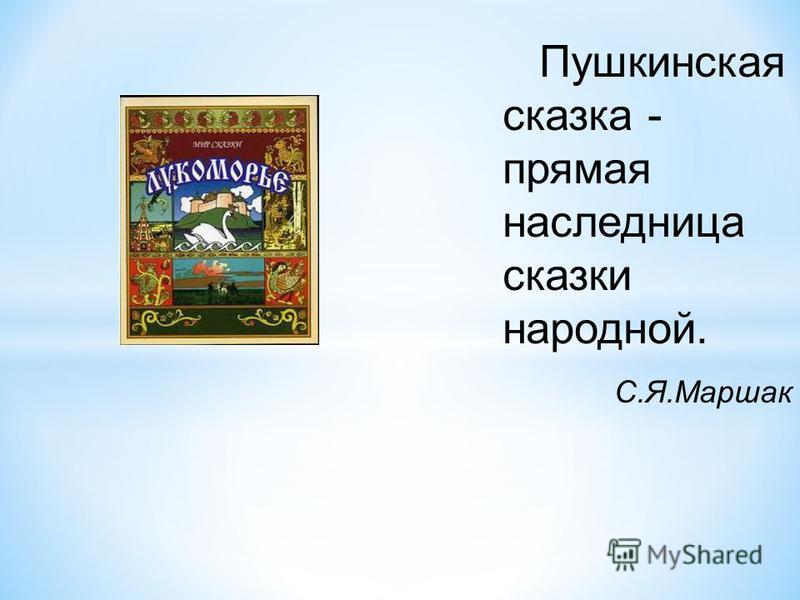 Пушкинская сказка - прямая наследница сказки народной. С.Я.Маршак