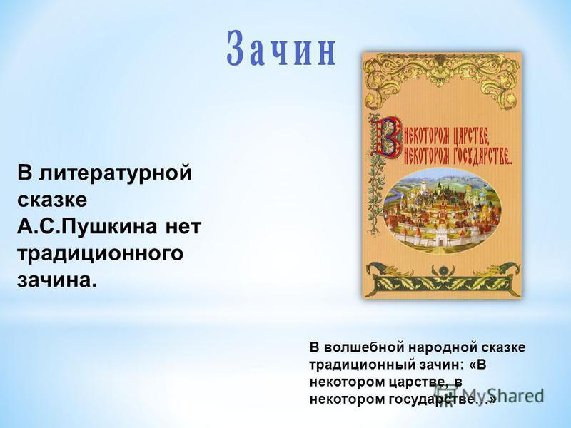 В литературной сказке А.С.Пушкина нет традиционного зачина. В волшебной народной сказке традиционный зачин: «В некотором царстве, в некотором государстве…»