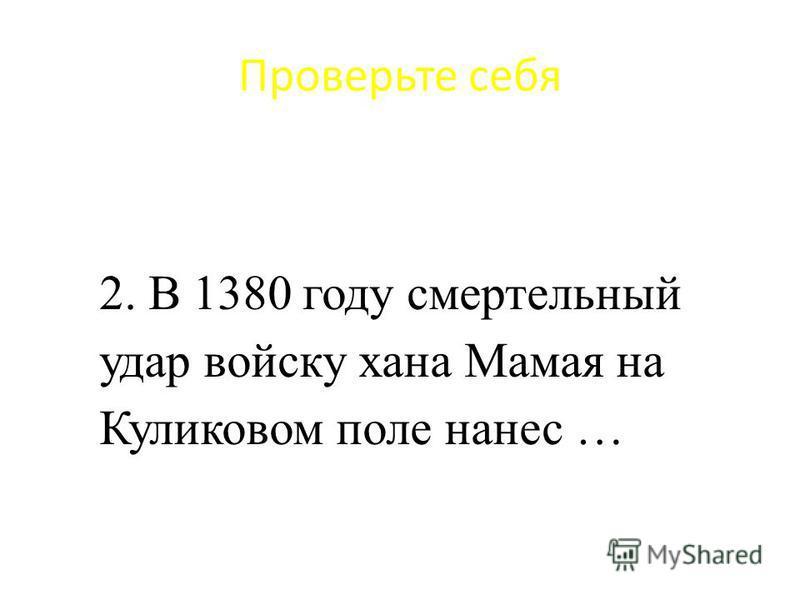 Проверьте себя 2. В 1380 году смертельный удар войску хана Мамая на Куликовом поле нанес …