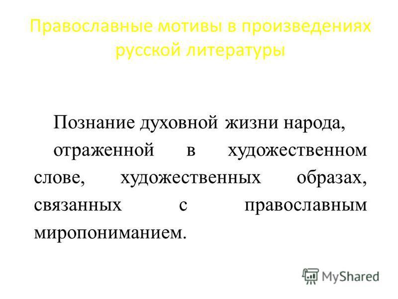 Православные мотивы в произведениях русской литературы Познание духовной жизни народа, отраженной в художественном слове, художественных образах, связанных с православным миропониманием.