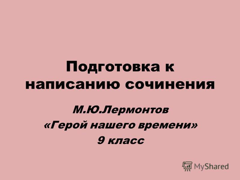 Подготовка к написанию сочинения М.Ю.Лермонтов «Герой нашего времени» 9 класс