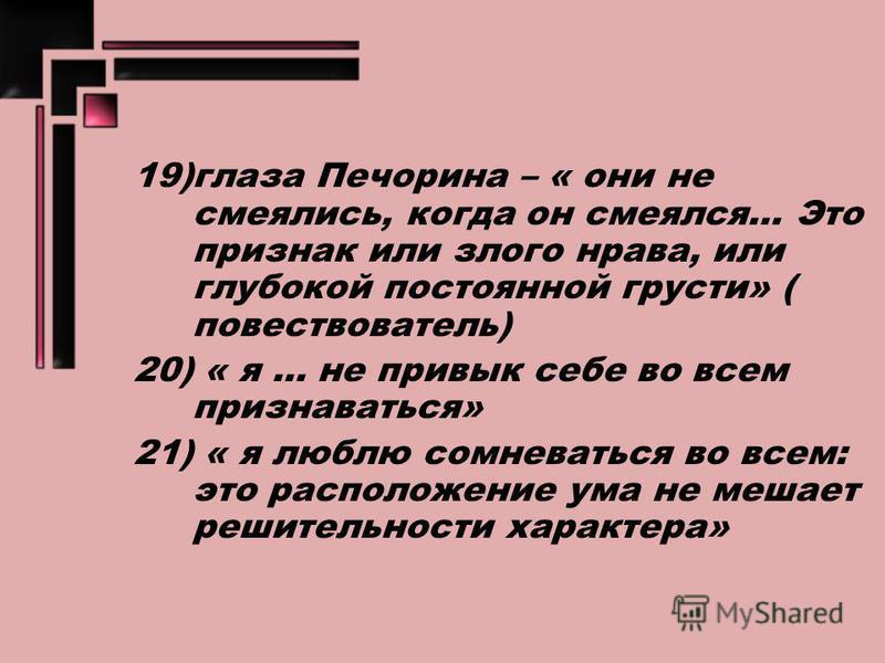 19)глаза Печорина – « они не смеялись, когда он смеялся… Это признак или злого нрава, или глубокой постоянной грусти» ( повествователь) 20) « я … не привык себе во всем признаваться» 21) « я люблю сомневаться во всем: это расположение ума не мешает р