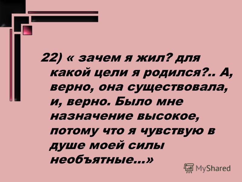 22) « зачем я жил? для какой цели я родился?.. А, верно, она существовала, и, верно. Было мне назначение высокое, потому что я чувствую в душе моей силы необъятные...»