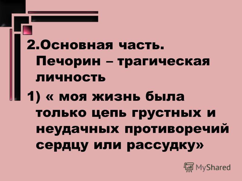2. Основная часть. Печорин – трагическая личность 1) « моя жизнь была только цепь грустных и неудачных противоречий сердцу или рассудку»