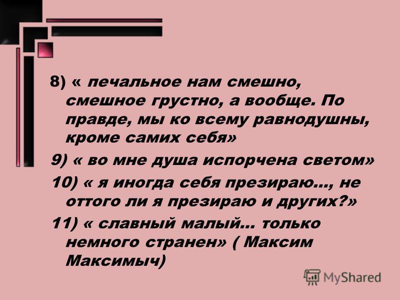 8) « печальное нам смешно, смешное грустно, а вообще. По правде, мы ко всему равнодушны, кроме самих себя» 9) « во мне душа испорчена светом» 10) « я иногда себя презираю…, не оттого ли я презираю и других?» 11) « славный малый… только немного стране