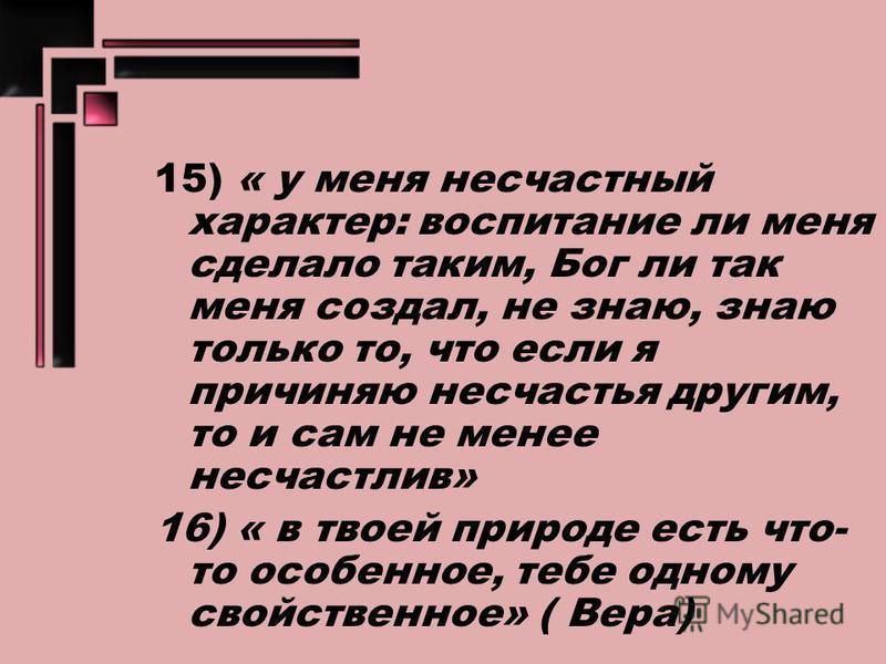 15) « у меня несчастный характер: воспитание ли меня сделало таким, Бог ли так меня создал, не знаю, знаю только то, что если я причиняю несчастья другим, то и сам не менее несчастлив» 16) « в твоей природе есть что- то особенное, тебе одному свойств