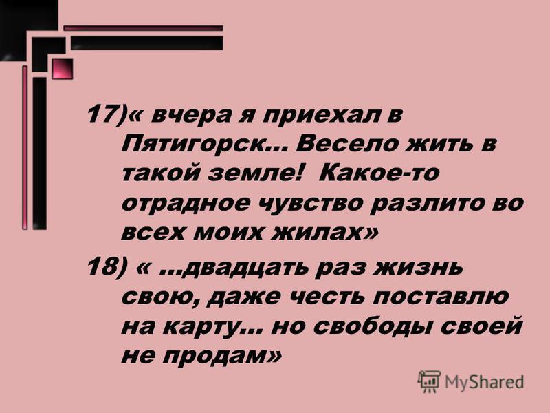 17)« вчера я приехал в Пятигорск… Весело жить в такой земле! Какое-то отрадное чувство разлито во всех моих жилах» 18) « …двадцать раз жизнь свою, даже честь поставлю на карту… но свободы своей не продам»