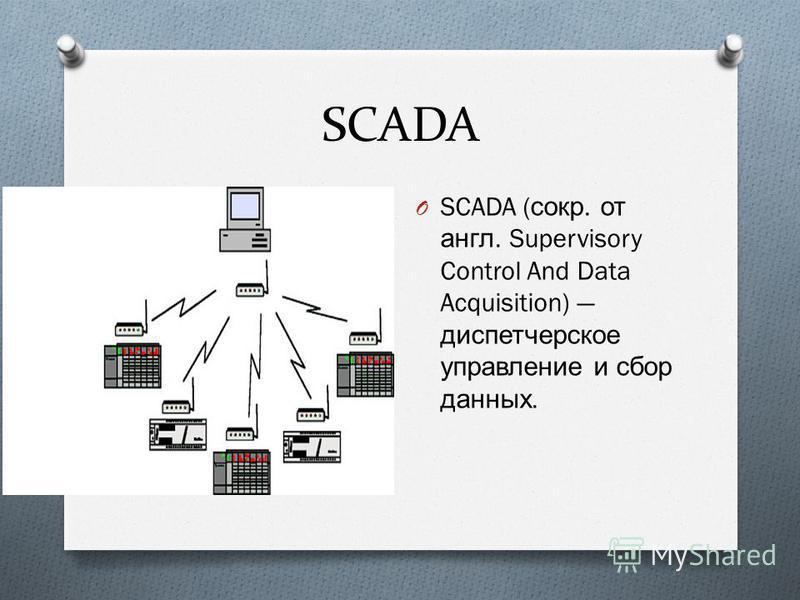 SCADA O SCADA ( сокр. от англ. Supervisory Control And Data Acquisition) диспетчерское управление и сбор данных.