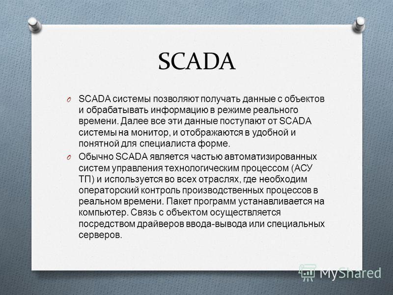 SCADA O SCADA системы позволяют получать данные с объектов и обрабатывать информацию в режиме реального времени. Далее все эти данные поступают от SCADA системы на монитор, и отображаются в удобной и понятной для специалиста форме. O Обычно SCADA явл