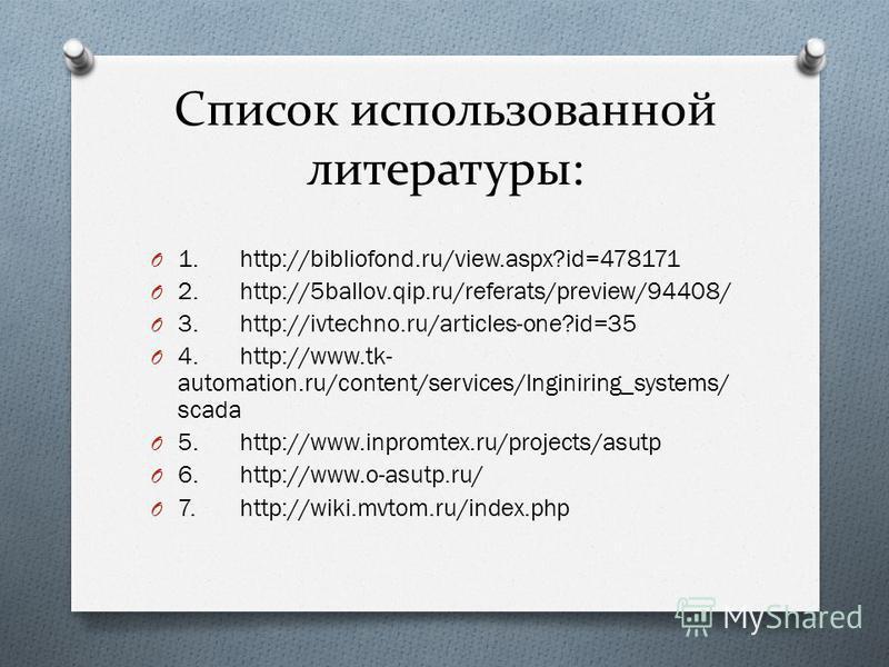 Список использованной литературы: O 1.http://bibliofond.ru/view.aspx?id=478171 O 2.http://5ballov.qip.ru/referats/preview/94408/ O 3.http://ivtechno.ru/articles-one?id=35 O 4.http://www.tk- automation.ru/content/services/Inginiring_systems/ scada O 5