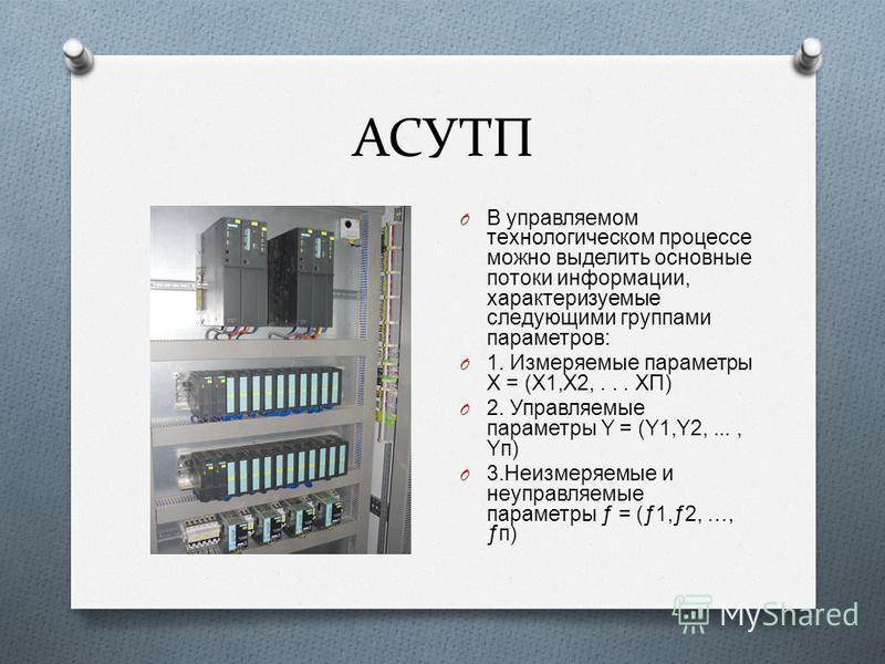 АСУТП O В управляемом технологическом процессе можно выделить основные потоки информации, характеризуемые следующими груп  пами параметров : O 1. Измеряемые параметры Χ = ( Χ 1, Χ 2,... ΧП ) O 2. Управляемые параметры Υ = ( Υ 1, Υ 2,..., Υп ) O 3. Н