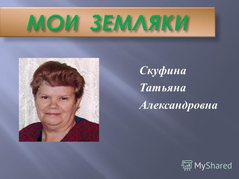 МОИ ЗЕМЛЯКИ Скуфина Татьяна Александровна
