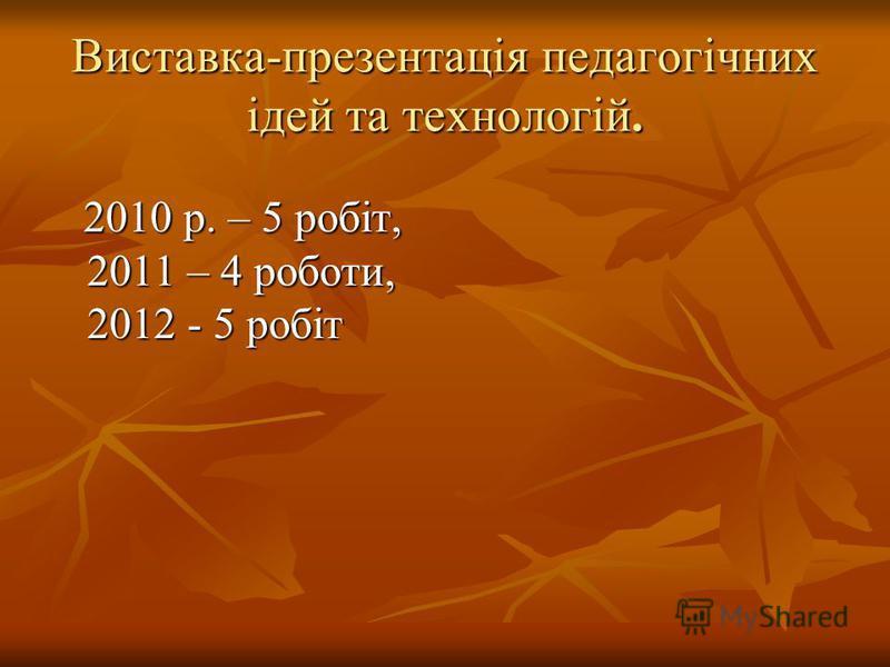 Виставка-презентація педагогічних ідей та технологій. 2010 р. – 5 робіт, 2010 р. – 5 робіт, 2011 – 4 роботи, 2011 – 4 роботи, 2012 - 5 робіт 2012 - 5 робіт