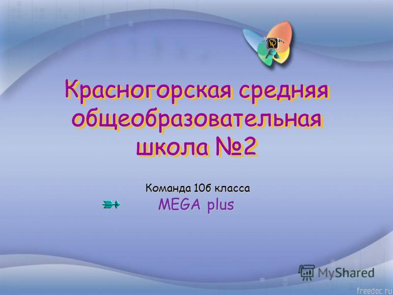Красногорская средняя общеобразовательная школа 2 Команда 10 б класса Команда 10 б класса MEGA plus