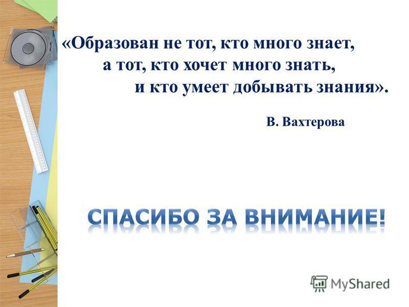 «Образован не тот, кто много знает, а тот, кто хочет много знать, и кто умеет добывать знания». В. Вахтерова