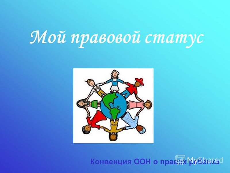 Мой правовой статус Конвенция ООН о правах ребёнка