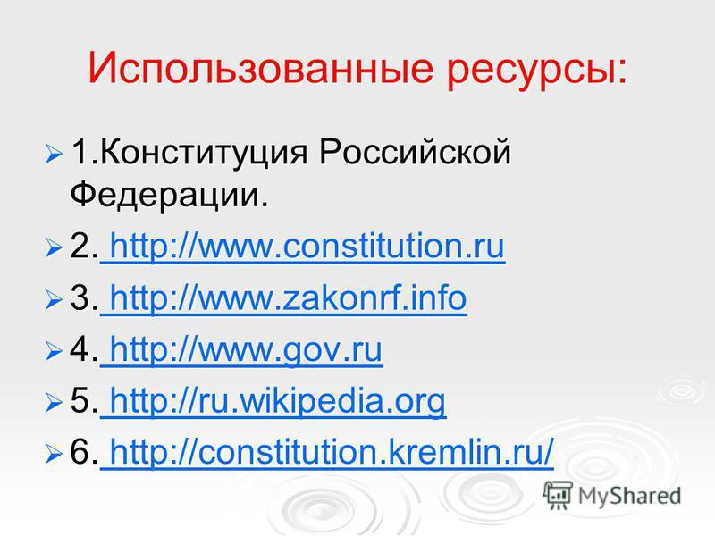 Использованные ресурсы: 1. Конституция Российской Федерации. 1. Конституция Российской Федерации. 2. http://www.constitution.ru 2. http://www.constitution.ru http://www.constitution.ru http://www.constitution.ru 3. http://www.zakonrf.info 3. http://w