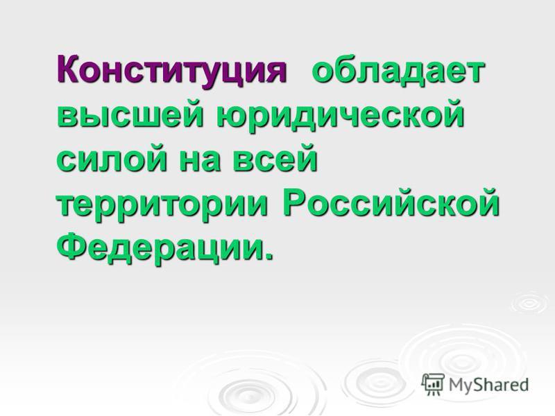 Конституция обладает высшей юридической силой на всей территории Российской Федерации.