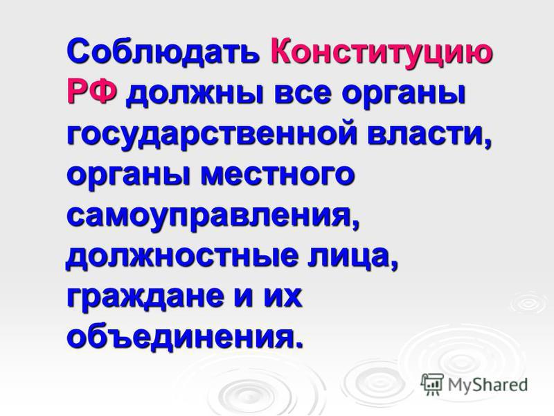 Соблюдать Конституцию РФ должны все органы государственной власти, органы местного самоуправления, должностные лица, граждане и их объединения.