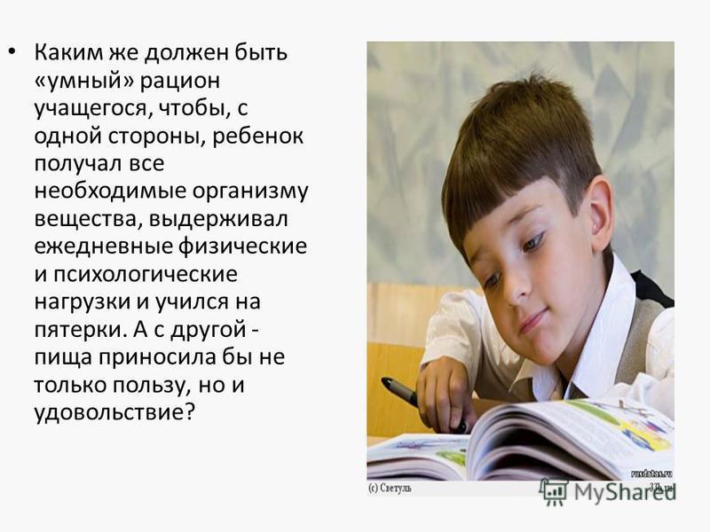 Каким же должен быть «умный» рацион учащегося, чтобы, с одной стороны, ребенок получал все необходимые организму вещества, выдерживал ежедневные физические и психологические нагрузки и учился на пятерки. А с другой - пища приносила бы не только польз
