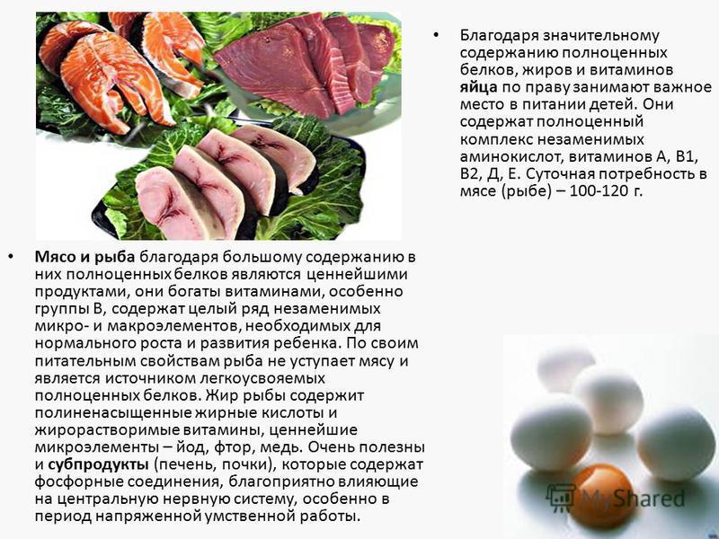 Благодаря значительному содержанию полноценных белков, жиров и витаминов яйца по праву занимают важное место в питании детей. Они содержат полноценный комплекс незаменимых аминокислот, витаминов А, В1, В2, Д, Е. Суточная потребность в мясе (рыбе) – 1