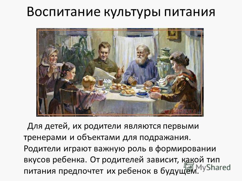 Воспитание культуры питания Для детей, их родители являются первыми тренерами и объектами для подражания. Родители играют важную роль в формировании вкусов ребенка. От родителей зависит, какой тип питания предпочтет их ребенок в будущем.