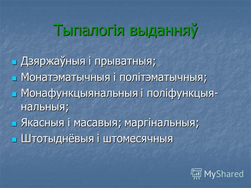 Тыпалогія выданняў Дзяржаўныя і прыватныя; Дзяржаўныя і прыватныя; Монатэматычныя і політэматычныя; Монатэматычныя і політэматычныя; Монафункцыянальныя і поліфункцыя- нальныя; Монафункцыянальныя і поліфункцыя- нальныя; Якасныя і масавыя; маргінальныя