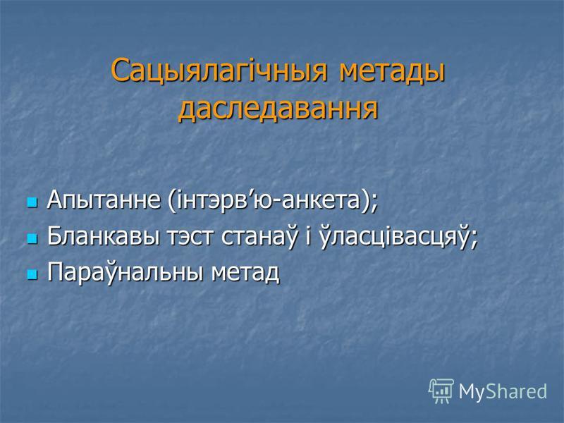 Сацыялагічныя метады даследавання Апытанне (інтэрвю-анкета); Апытанне (інтэрвю-анкета); Бланкавы тэст станаў і ўласцівасцяў; Бланкавы тэст станаў і ўласцівасцяў; Параўнальны метад Параўнальны метад