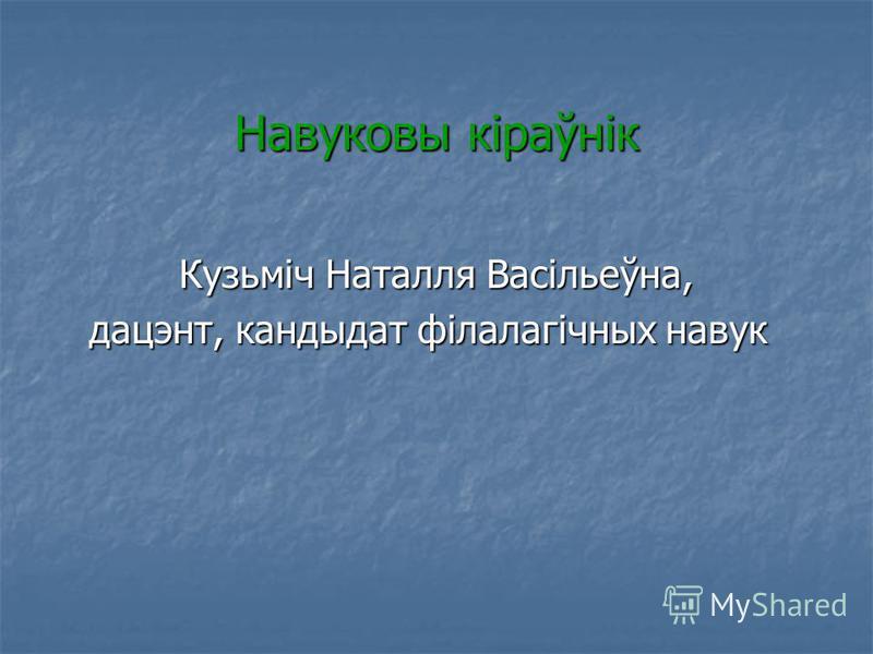 Навуковы кіраўнік Кузьміч Наталля Васільеўна, дацэнт, кандыдат філалагічных навук дацэнт, кандыдат філалагічных навук