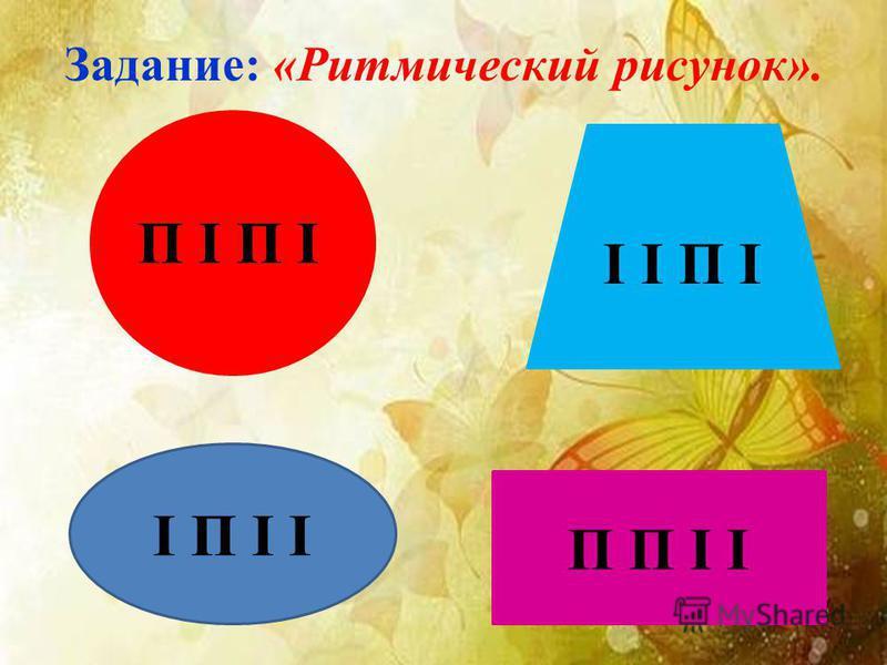 Задание: «Ритмический рисунок». П І І І П І П П І І І П І І