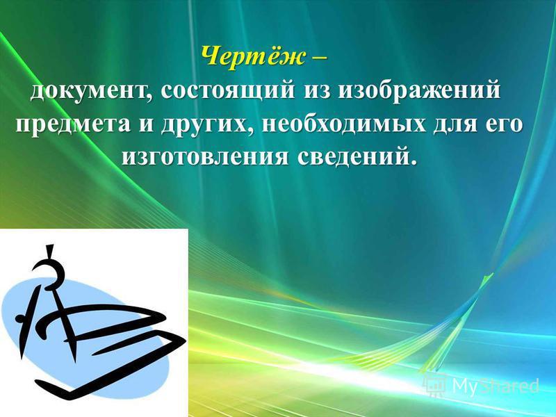 Чертёж – документ, состоящий из изображений предмета и других, необходимых для его предмета и других, необходимых для его изготовления сведений. изготовления сведений.