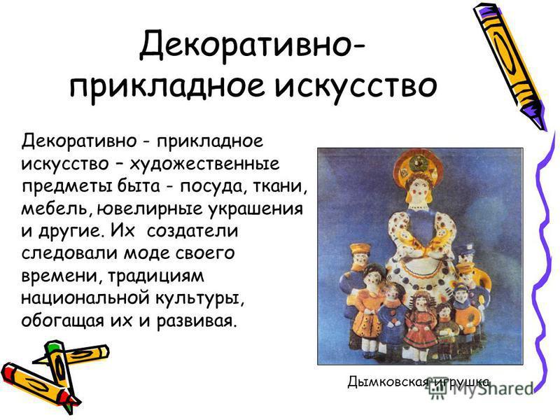 Декоративно- прикладное искусство Декоративно - прикладное искусство – художественные предметы быта - посуда, ткани, мебель, ювелирные украшения и другие. Их создатели следовали моде своего времени, традициям национальной культуры, обогащая их и разв