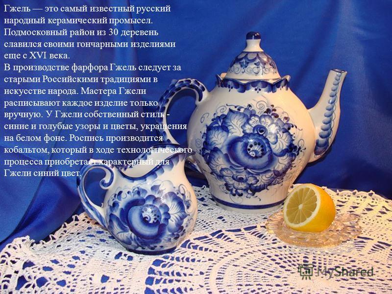 Гжель это самый известный русский народный керамический промысел. Подмосковный район из 30 деревень славился своими гончарными изделиями еще с XVI века. В производстве фарфора Гжель следует за старыми Российскими традициями в искусстве народа. Мастер