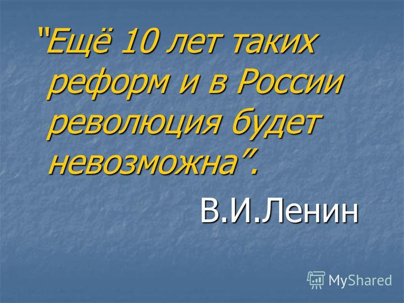 Ещё 10 лет таких реформ и в России революция будет невозможна. В.И.Ленин