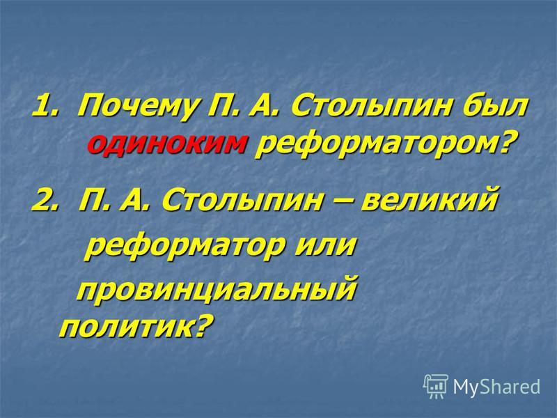 1. Почему П. А. Столыпин был одиноким реформатором? 2. П. А. Столыпин – великий 2. П. А. Столыпин – великий реформатор или реформатор или провинциальный политик? провинциальный политик?
