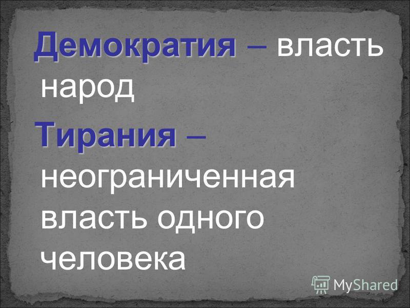 Демократия – власть народ Тирания – неограниченная власть одного человека