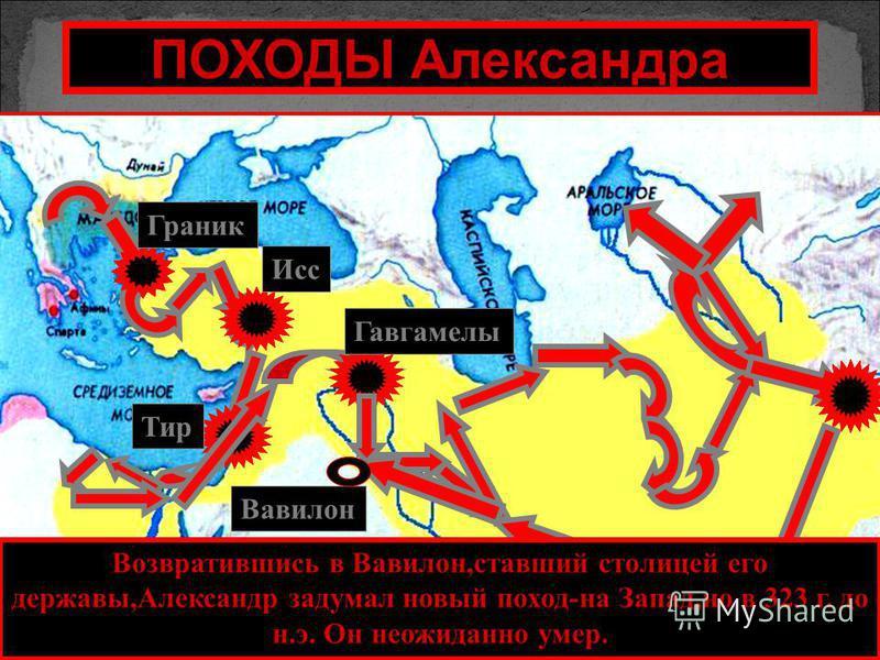 Тир Гавгамелы Исс Граник ПОХОДЫ Александра Возвратившись в Вавилон,ставший столицей его державы,Александр задумал новый поход-на Запад,но в 323 г. до н.э. Он неожиданно умер. Вавилон