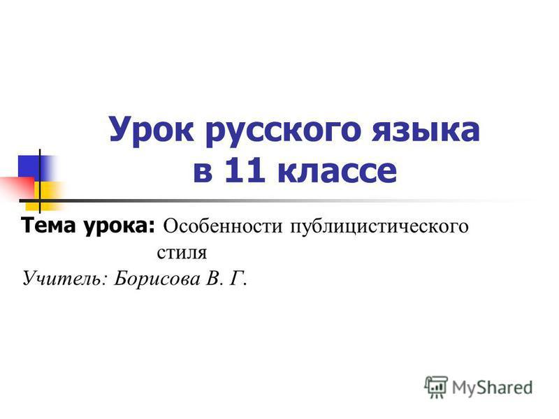 Урок русского языка в 11 классе Тема урока: Особенности публицистического стиля Учитель: Борисова В. Г.