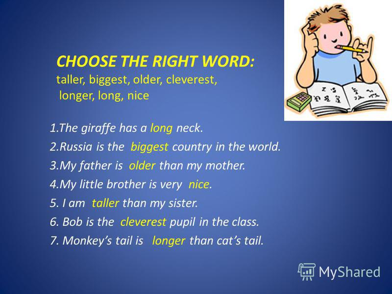 CHOOSE THE RIGHT WORD: taller, biggest, older, cleverest, longer, long, nice 1.The giraffe has a long neck. 2.Russia is the biggest country in the world. 3.My father is older than my mother. 4.My little brother is very nice. 5. I am taller than my si